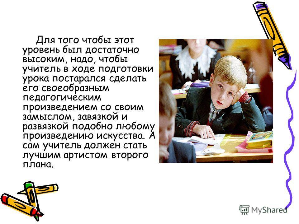Для того чтобы этот уровень был достаточно высоким, надо, чтобы учитель в ходе подготовки урока постарался сделать его своеобразным педагогическим произведением со своим замыслом, завязкой и развязкой подобно любому произведению искусства. А сам учит