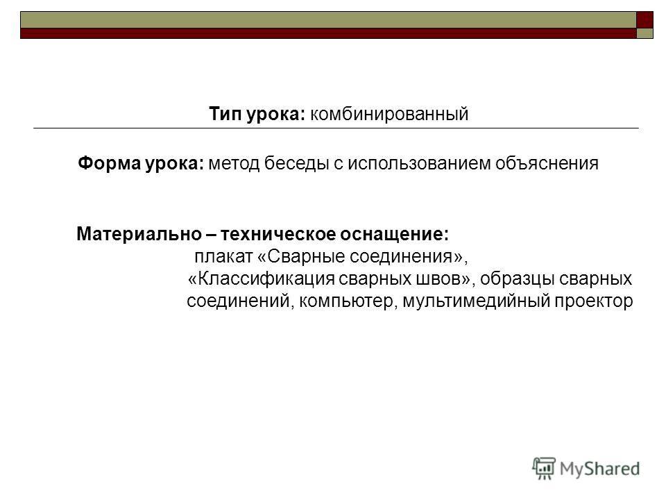 Тип урока: комбинированный Форма урока: метод беседы с использованием объяснения Материально – техническое оснащение: плакат «Сварные соединения», «Классификация сварных швов», образцы сварных соединений, компьютер, мультимедийный проектор