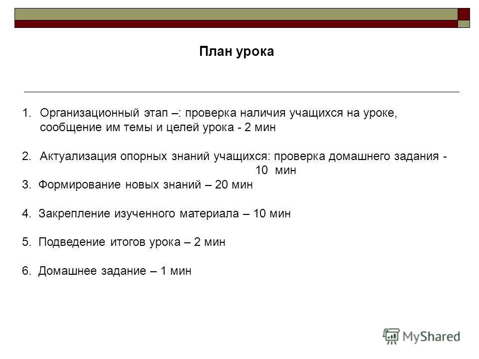 План урока 1.Организационный этап –: проверка наличия учащихся на уроке, сообщение им темы и целей урока - 2 мин 2.Актуализация опорных знаний учащихся: проверка домашнего задания - 10 мин 3. Формирование новых знаний – 20 мин 4. Закрепление изученно
