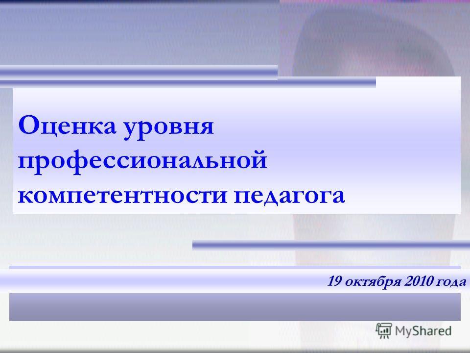 Оценка уровня профессиональной компетентности педагога 19 октября 2010 года