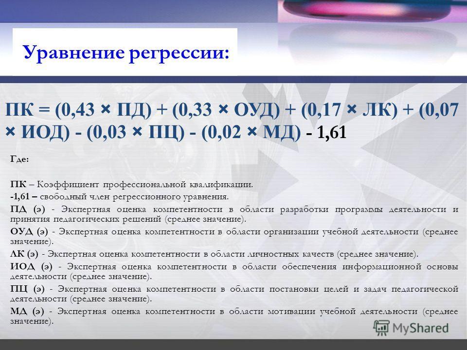 ПК = (0,43 × ПД) + (0,33 × ОУД) + (0,17 × ЛК) + (0,07 × ИОД) - (0,03 × ПЦ) - (0,02 × МД) - 1,61 Где: ПК – Коэффициент профессиональной квалификации. -1,61 – свободный член регрессионного уравнения. ПД (э) - Экспертная оценка компетентности в области