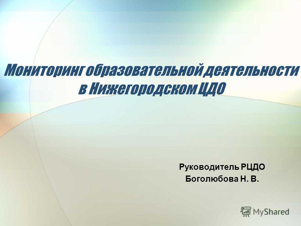 Мониторинг образовательной деятельности в Нижегородском ЦДО Руководитель РЦДО Боголюбова Н. В.