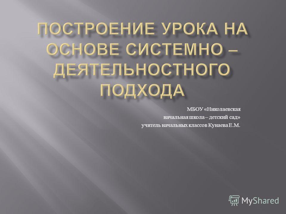 МБОУ « Николаевская начальная школа – детский сад » учитель начальных классов Кунаева Е. М.