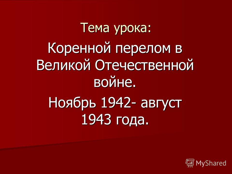 Тема урока: Коренной перелом в Великой Отечественной войне. Ноябрь 1942- август 1943 года.