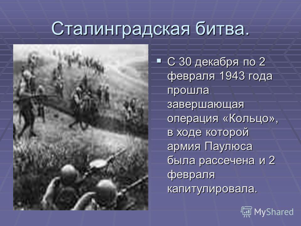 Сталинградская битва. С 30 декабря по 2 февраля 1943 года прошла завершающая операция «Кольцо», в ходе которой армия Паулюса была рассечена и 2 февраля капитулировала. С 30 декабря по 2 февраля 1943 года прошла завершающая операция «Кольцо», в ходе к