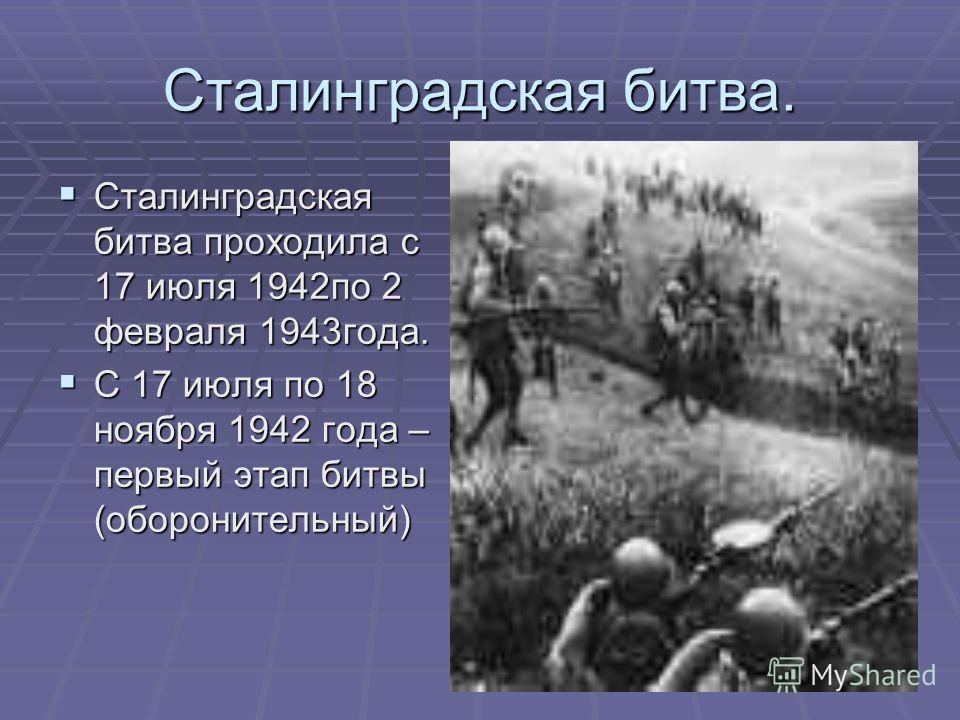 Сталинградская битва. Сталинградская битва проходила с 17 июля 1942по 2 февраля 1943года. Сталинградская битва проходила с 17 июля 1942по 2 февраля 1943года. С 17 июля по 18 ноября 1942 года – первый этап битвы (оборонительный) С 17 июля по 18 ноября