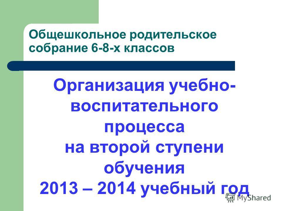 Общешкольное родительское собрание 6-8-х классов Организация учебно- воспитательного процесса на второй ступени обучения 2013 – 2014 учебный год