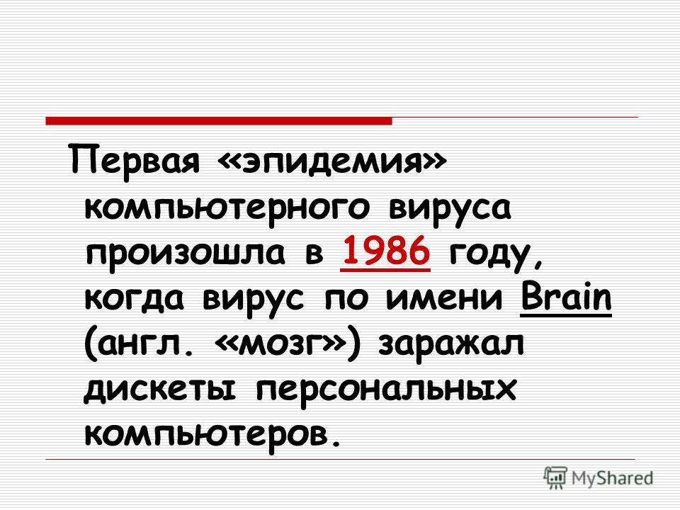 Первая «эпидемия» компьютерного вируса произошла в 1986 году, когда вирус по имени Brain (англ. «мозг») заражал дискеты персональных компьютеров.