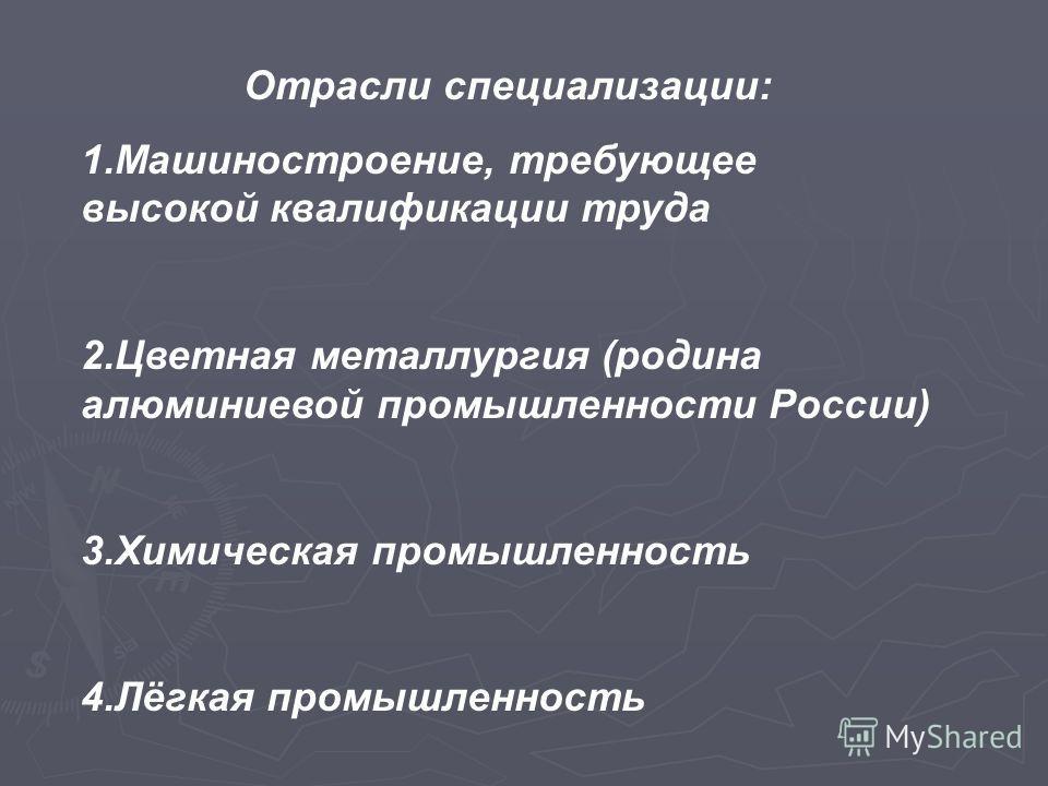 Отрасли специализации: 1.Машиностроение, требующее высокой квалификации труда 2.Цветная металлургия (родина алюминиевой промышленности России) 3.Химическая промышленность 4.Лёгкая промышленность