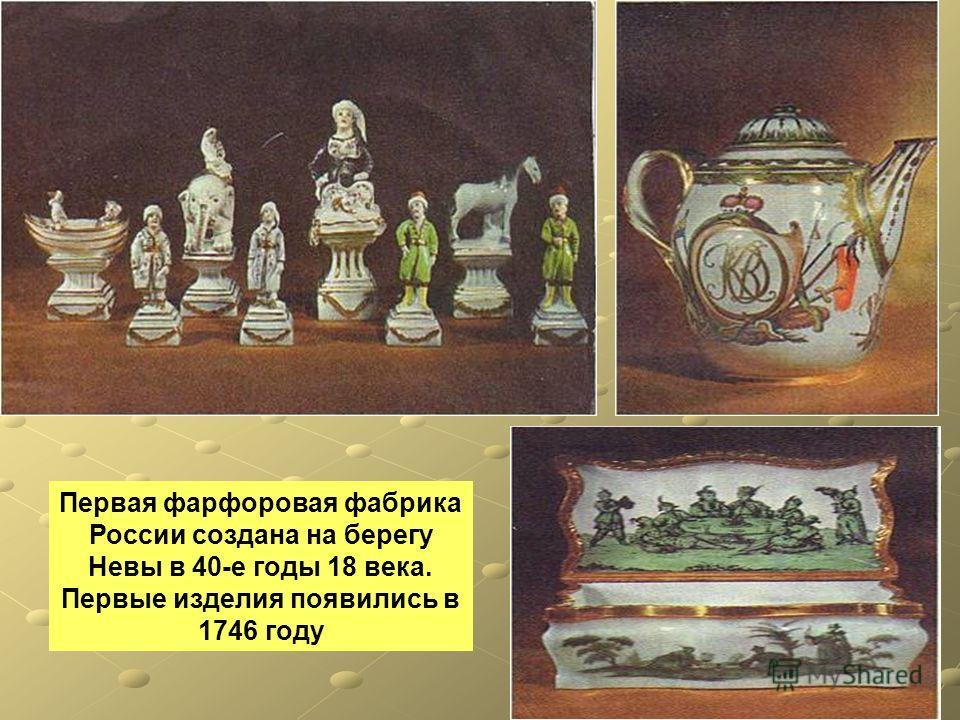 Первая фарфоровая фабрика России создана на берегу Невы в 40-е годы 18 века. Первые изделия появились в 1746 году