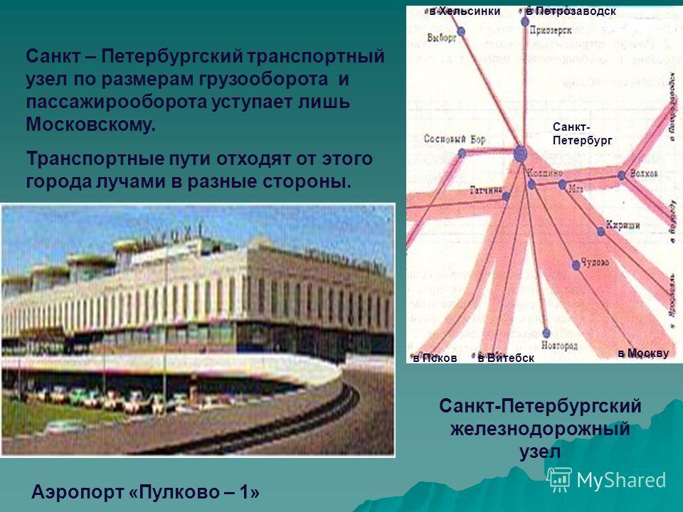 Санкт – Петербургский транспортный узел по размерам грузооборота и пассажирооборота уступает лишь Московскому. Транспортные пути отходят от этого города лучами в разные стороны. Аэропорт «Пулково – 1» Санкт-Петербургский железнодорожный узел Санкт- П