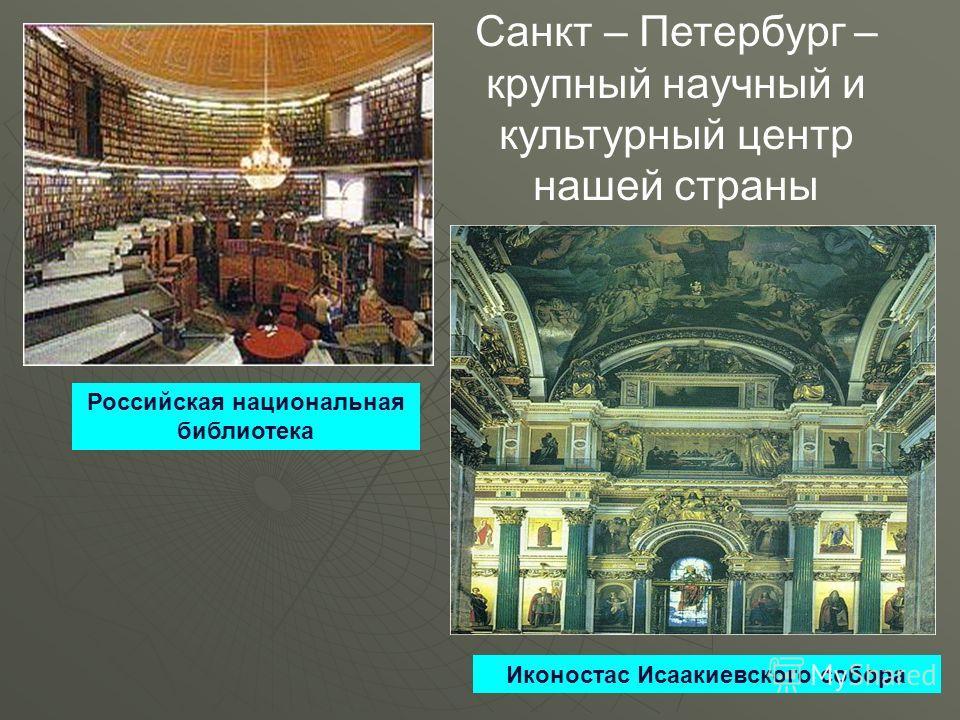 Санкт – Петербург – крупный научный и культурный центр нашей страны Российская национальная библиотека Иконостас Исаакиевского собора
