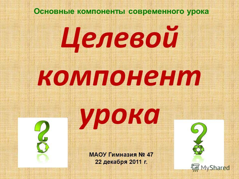 Целевой компонент урока Основные компоненты современного урока МАОУ Гимназия 47 22 декабря 2011 г.