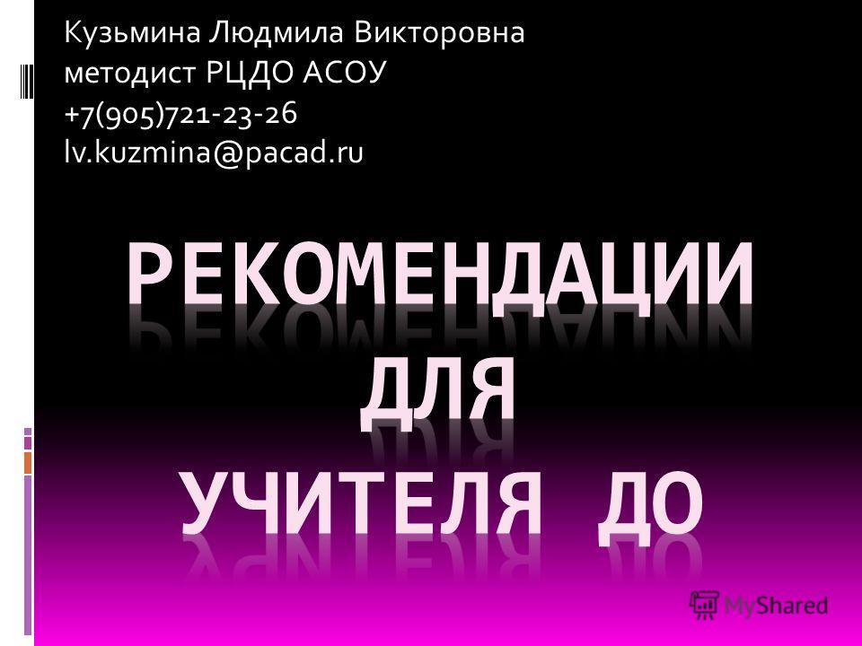 Кузьмина Людмила Викторовна методист РЦДО АСОУ +7(905)721-23-26 lv.kuzmina@pacad.ru
