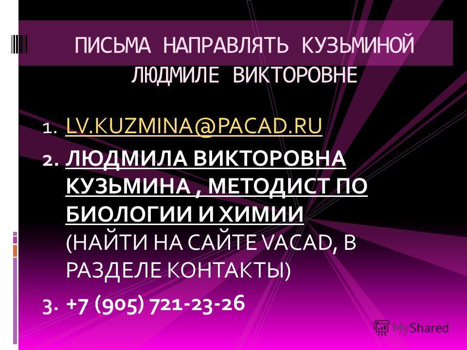 1. LV.KUZMINA@PACAD.RU LV.KUZMINA@PACAD.RU 2. ЛЮДМИЛА ВИКТОРОВНА КУЗЬМИНА, МЕТОДИСТ ПО БИОЛОГИИ И ХИМИИ (НАЙТИ НА САЙТЕ VACAD, В РАЗДЕЛЕ КОНТАКТЫ) 3. +7 (905) 721-23-26 ПИСЬМА НАПРАВЛЯТЬ КУЗЬМИНОЙ ЛЮДМИЛЕ ВИКТОРОВНЕ
