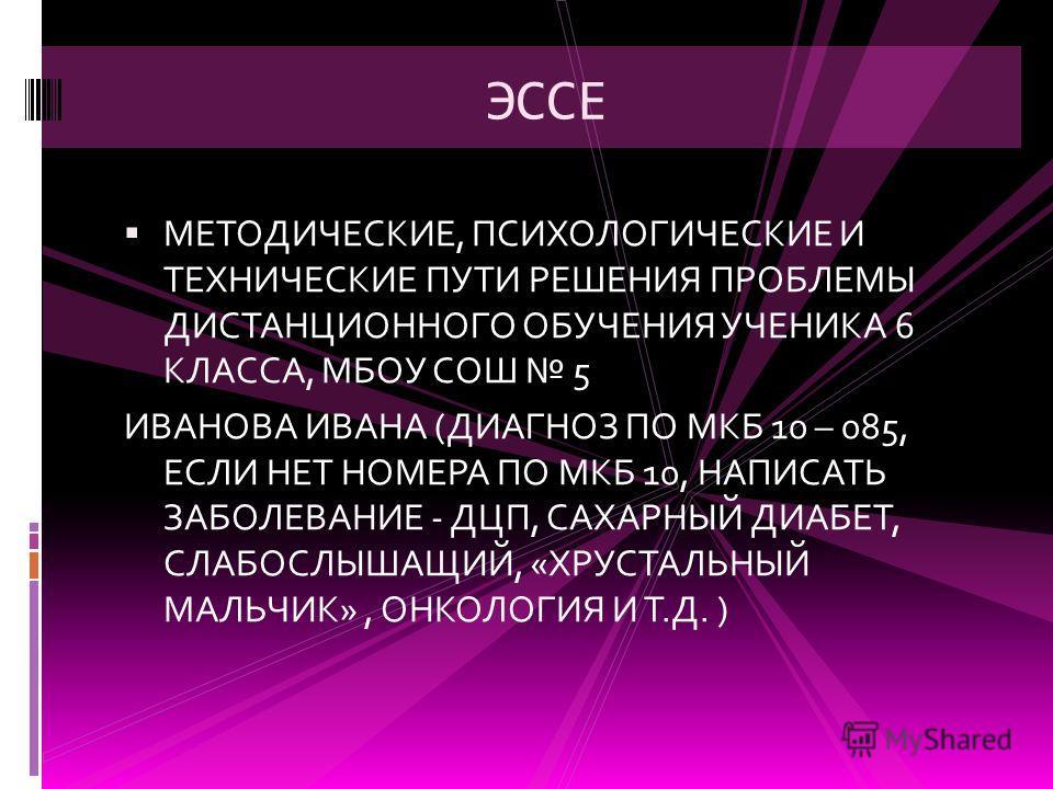 ЭССЕ МЕТОДИЧЕСКИЕ, ПСИХОЛОГИЧЕСКИЕ И ТЕХНИЧЕСКИЕ ПУТИ РЕШЕНИЯ ПРОБЛЕМЫ ДИСТАНЦИОННОГО ОБУЧЕНИЯ УЧЕНИКА 6 КЛАССА, МБОУ СОШ 5 ИВАНОВА ИВАНА (ДИАГНОЗ ПО МКБ 10 – 085, ЕСЛИ НЕТ НОМЕРА ПО МКБ 10, НАПИСАТЬ ЗАБОЛЕВАНИЕ - ДЦП, САХАРНЫЙ ДИАБЕТ, СЛАБОСЛЫШАЩИЙ,
