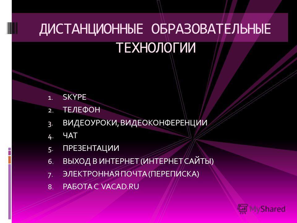 1. SKYPE 2. ТЕЛЕФОН 3. ВИДЕОУРОКИ, ВИДЕОКОНФЕРЕНЦИИ 4. ЧАТ 5. ПРЕЗЕНТАЦИИ 6. ВЫХОД В ИНТЕРНЕТ (ИНТЕРНЕТ САЙТЫ) 7. ЭЛЕКТРОННАЯ ПОЧТА (ПЕРЕПИСКА) 8. РАБОТА С VACAD.RU ДИСТАНЦИОННЫЕ ОБРАЗОВАТЕЛЬНЫЕ ТЕХНОЛОГИИ
