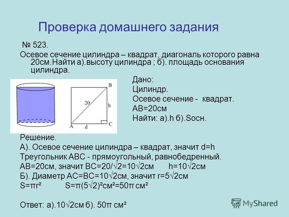 523. Осевое сечение цилиндра – квадрат, диагональ которого равна 20см.Найти а).высоту цилиндра ; б). площадь основания цилиндра. Дано: Цилиндр. Осевое сечение - квадрат. АВ=20см Найти: а).h б).Sосн. Решение. А). Осевое сечение цилиндра – квадрат, зна