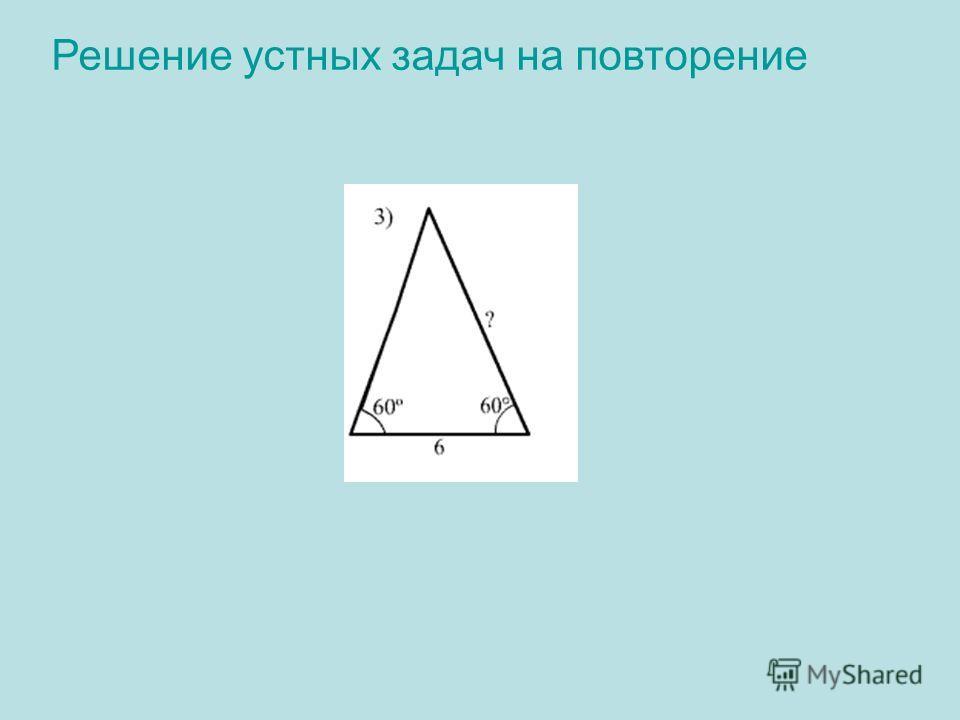 Решение устных задач на повторение 3).Решение: 180º-(60º+60º)=60º Треугольник равносторонний Ответ: 6.