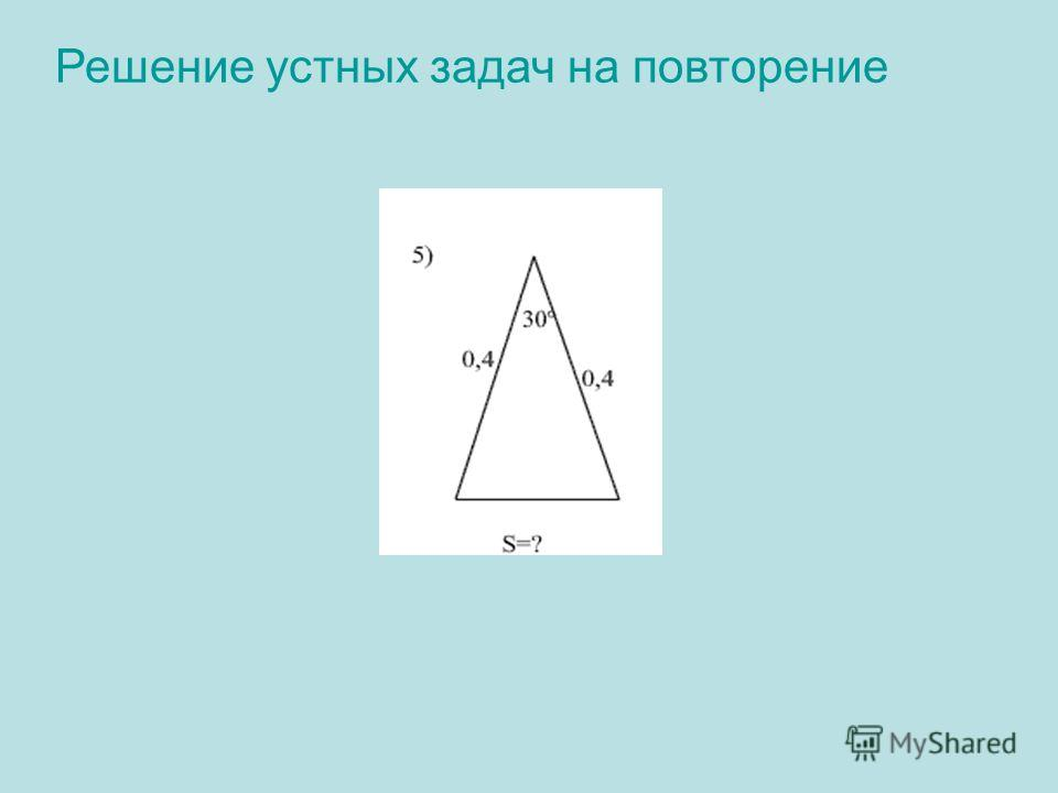 Решение устных задач на повторение 5) Решение: S= ½· 0,4 · 0,4 sin30º = ½ · 0,16 · ½ = 0,04 Ответ: 0,04