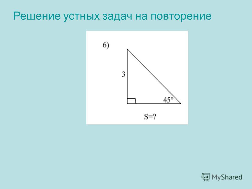 Решение устных задач на повторение 6)Решение: 180º-(90º +45º)=45º Треугольник равнобедренный Катеты равны S= ½· 3 · 3 = 4,5 Ответ: 4,5