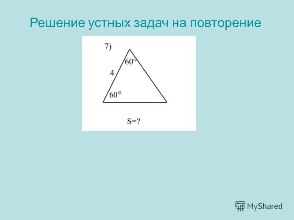 Решение устных задач на повторение 7)Решение: 180º-(60º +60°)=60° Треугольник равносторонний S= ½ · 4· 4·sin60°=8· 3/2= 43 Ответ: 43