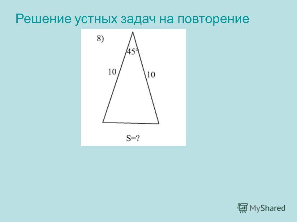 Решение устных задач на повторение 8) Решение: S= ½· 10· 10·sin45°= 50·2/2 = 252 Ответ: 252