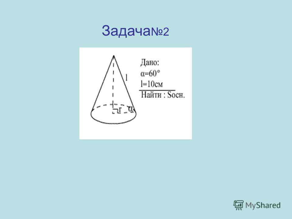 Задача 2 Указания к решению: 1).Другой острый угол в прямоугольном треугольнике равен 30°. 2).r = 5 (по свойству катета, лежащего против угла в 30° ) 3).Sосн.= πr² Ответ: Sосн.=25π