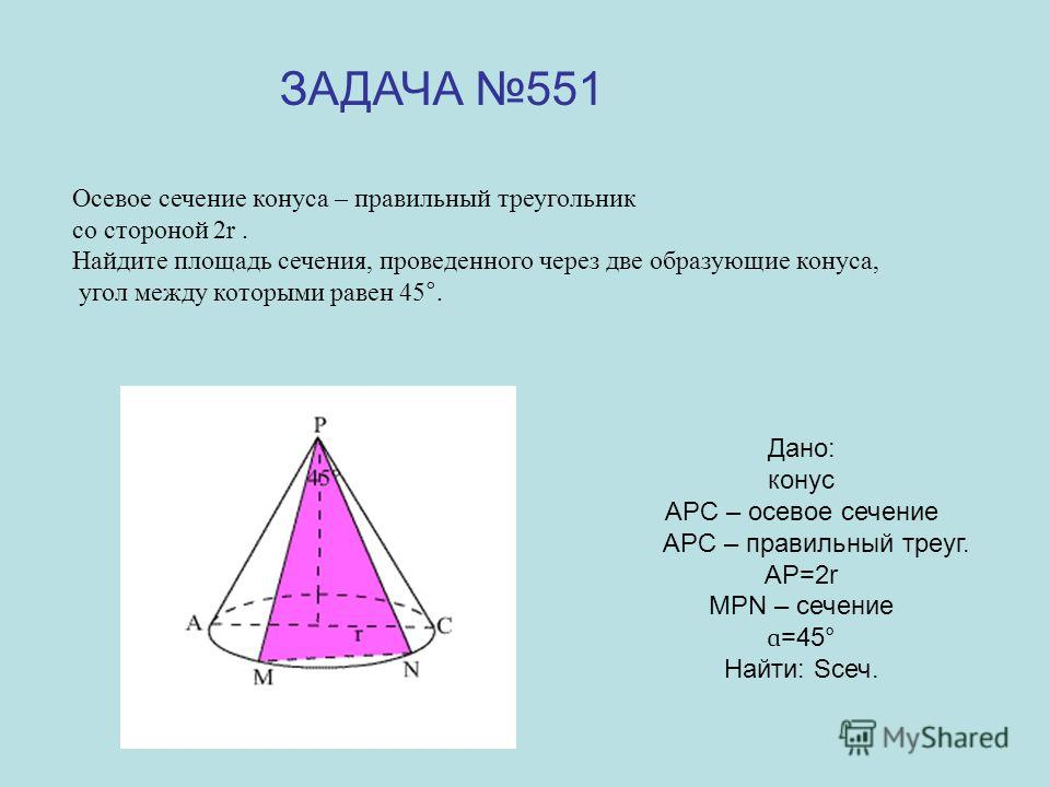 Дано: конус АРС – осевое сечение АРС – правильный треуг. АР=2r МРN – сечение ɑ =45° Найти: Scеч. ЗАДАЧА 551 Осевое сечение конуса – правильный треугольник со стороной 2r. Найдите площадь сечения, проведенного через две образующие конуса, угол между к