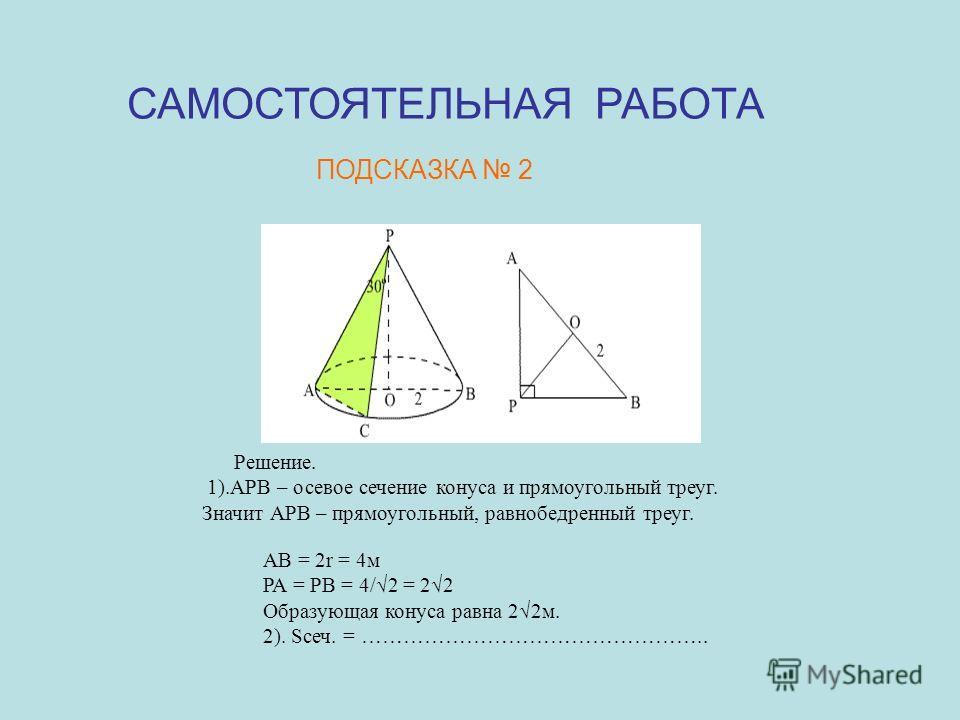 САМОСТОЯТЕЛЬНАЯ РАБОТА ПОДСКАЗКА 2 АВ = 2r = 4м РА = РВ = 4/2 = 22 Образующая конуса равна 22м. 2). Sсеч. = ………………………………………….. Решение. 1).АРВ – осевое сечение конуса и прямоугольный треуг. Значит АРВ – прямоугольный, равнобедренный треуг.