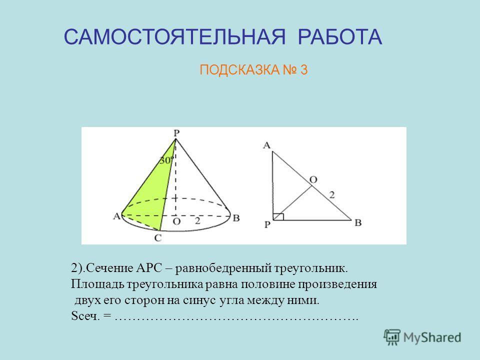 2).Сечение АРС – равнобедренный треугольник. Площадь треугольника равна половине произведения двух его сторон на синус угла между ними. Sсеч. = ………………………………………………. САМОСТОЯТЕЛЬНАЯ РАБОТА ПОДСКАЗКА 3