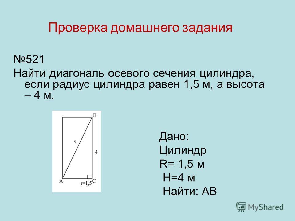 521 Найти диагональ осевого сечения цилиндра, если радиус цилиндра равен 1,5 м, а высота – 4 м. Дано: Цилиндр R= 1,5 м H=4 м Найти: АВ Проверка домашнего задания