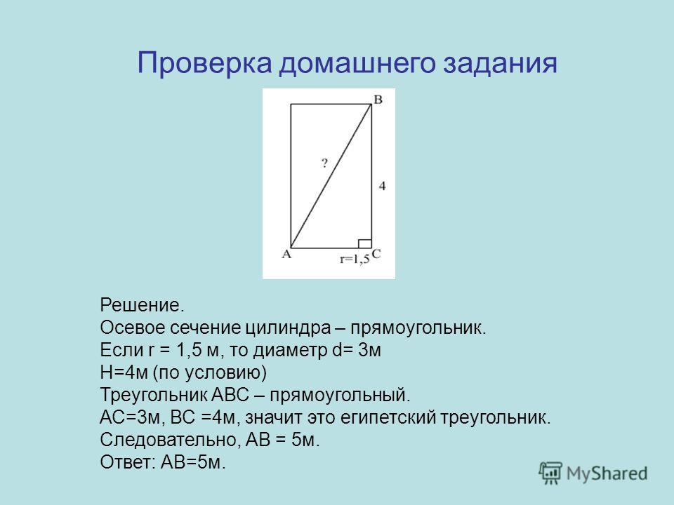 Решение. Осевое сечение цилиндра – прямоугольник. Если r = 1,5 м, то диаметр d= 3м Н=4м (по условию) Треугольник АВС – прямоугольный. АС=3м, ВС =4м, значит это египетский треугольник. Следовательно, АВ = 5м. Ответ: АВ=5м. Проверка домашнего задания