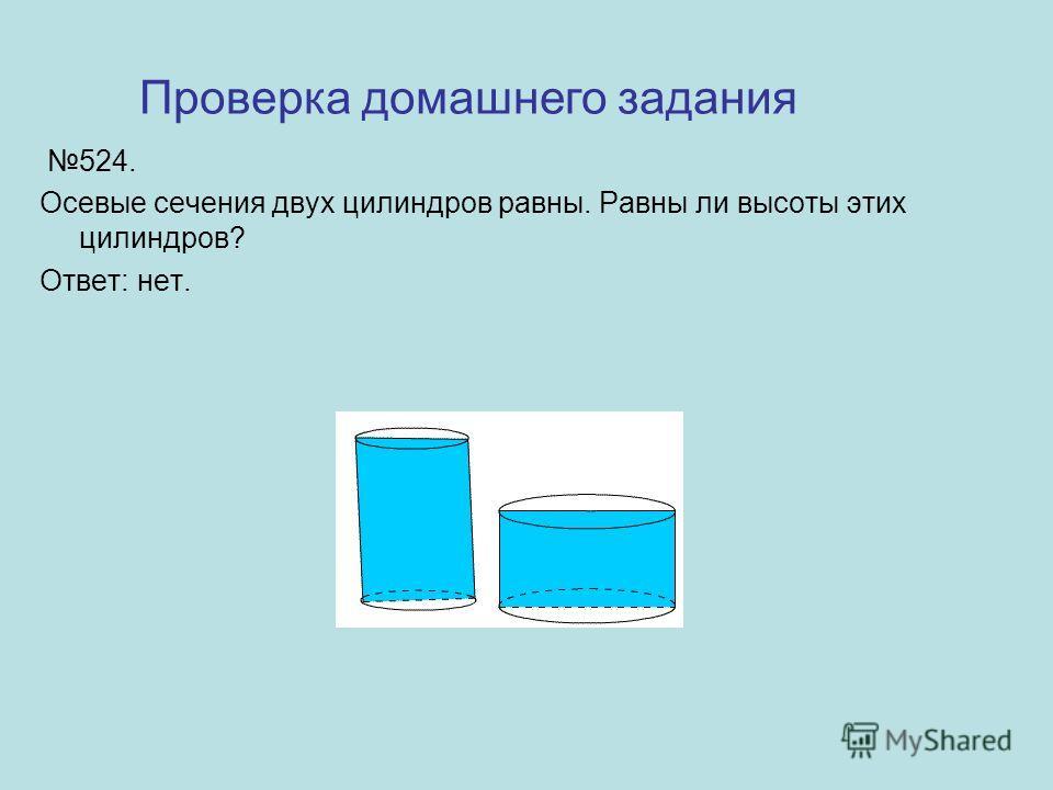 524. Осевые сечения двух цилиндров равны. Равны ли высоты этих цилиндров? Ответ: нет. Проверка домашнего задания
