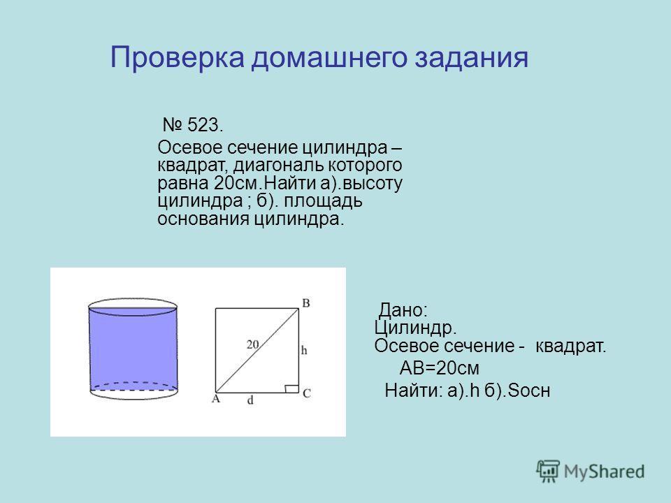 523. Осевое сечение цилиндра – квадрат, диагональ которого равна 20см.Найти а).высоту цилиндра ; б). площадь основания цилиндра. Дано: Цилиндр. Осевое сечение - квадрат. АВ=20см Найти: а).h б).Sосн Проверка домашнего задания