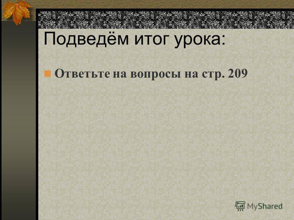 Подведём итог урока: Ответьте на вопросы на стр. 209