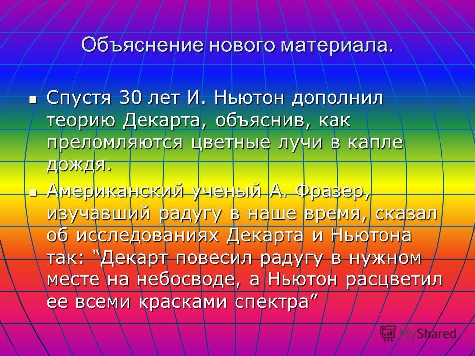 Объяснение нового материала. Научное объяснение радуги впервые дал Рене Декарт в 1637 г. Декарт объяснил радугу на основании законов преломления и отражения солнечного света в каплях падающего дождя. Вот как он описывал свои наблюдения: Радуга – стол