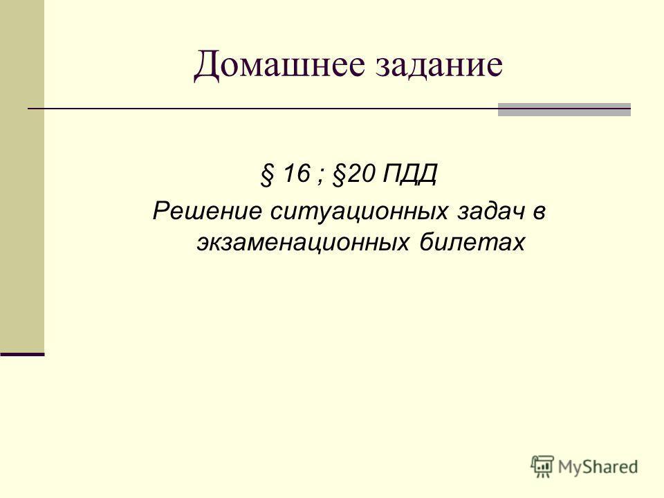 Домашнее задание § 16 ; §20 ПДД Решение ситуационных задач в экзаменационных билетах