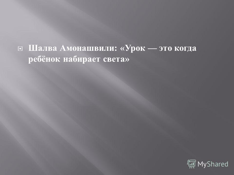 Шалва Амонашвили : « Урок это когда ребёнок набирает света »
