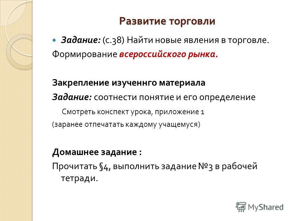 Развитие торговли Задание : ( с.38) Найти новые явления в торговле. Формирование всероссийского рынка. Закрепление изученнго материала Задание : соотнести понятие и его определение Смотреть конспект урока, приложение 1 ( заранее отпечатать каждому уч