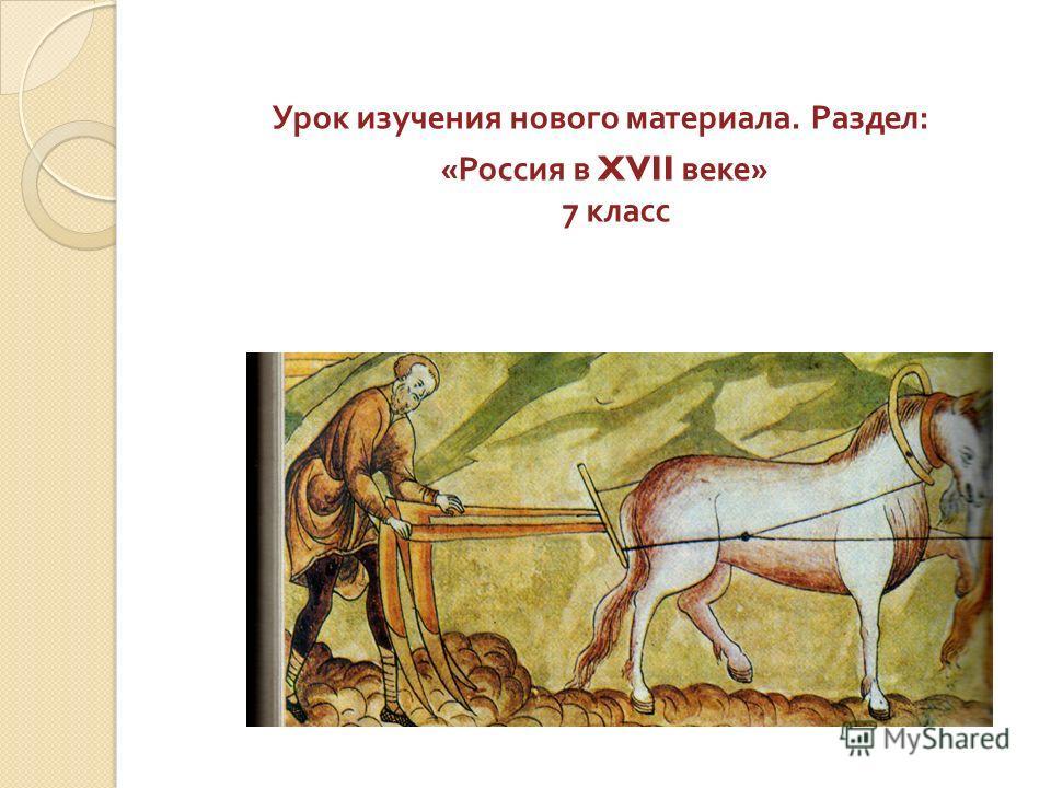Урок изучения нового материала. Раздел : « Россия в XVII веке » 7 класс