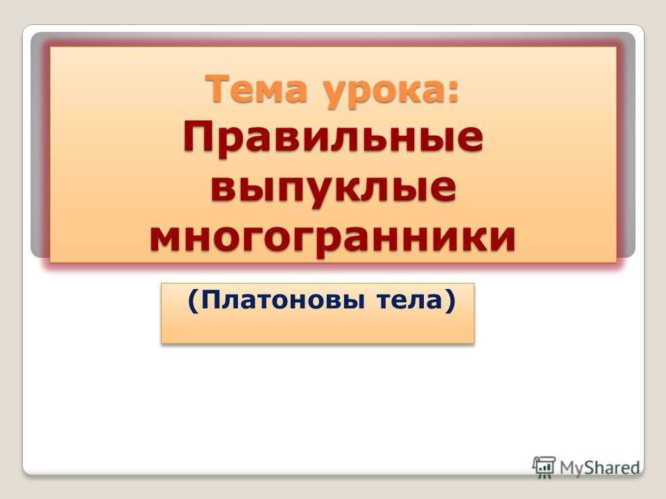 Тема урока: Правильные выпуклые многогранники (Платоновы тела)