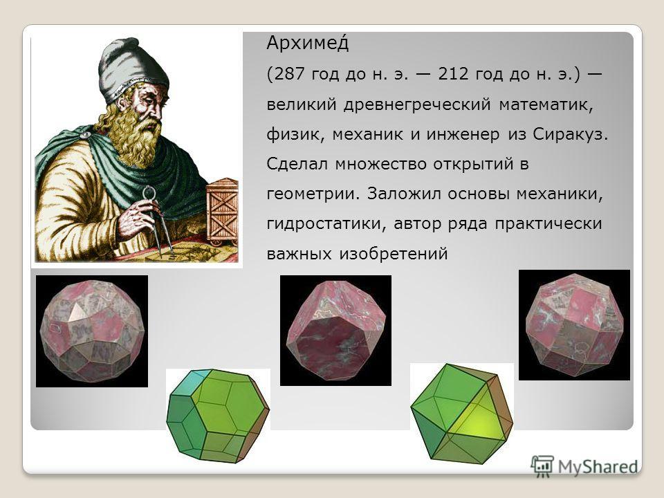 Архиме́д (287 год до н. э. 212 год до н. э.) великий древнегреческий математик, физик, механик и инженер из Сиракуз. Сделал множество открытий в геометрии. Заложил основы механики, гидростатики, автор ряда практически важных изобретений