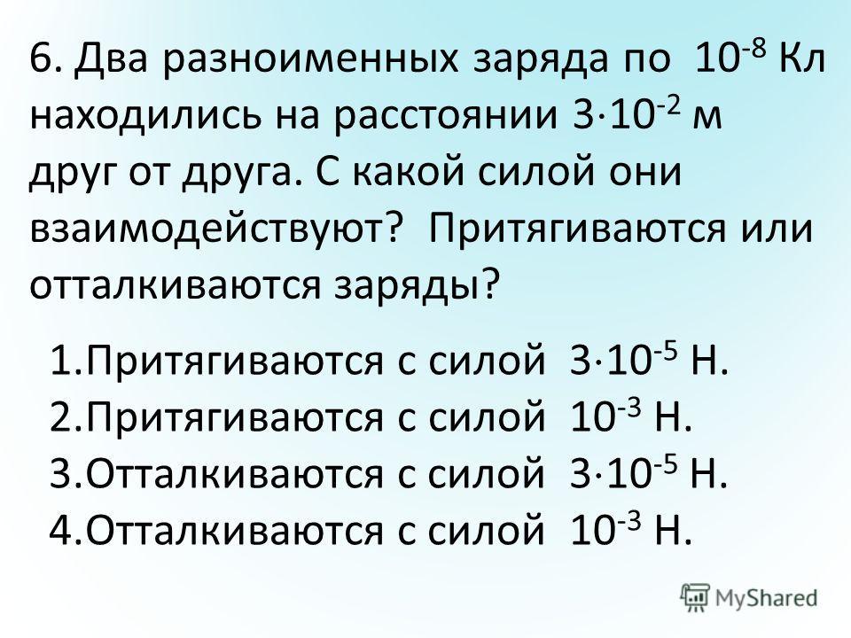 6. Два разноименных заряда по 10 -8 Кл находились на расстоянии 3 10 -2 м друг от друга. С какой силой они взаимодействуют? Притягиваются или отталкиваются заряды? 1.Притягиваются с силой 3 10 -5 Н. 2.Притягиваются с силой 10 -3 Н. 3.Отталкиваются с