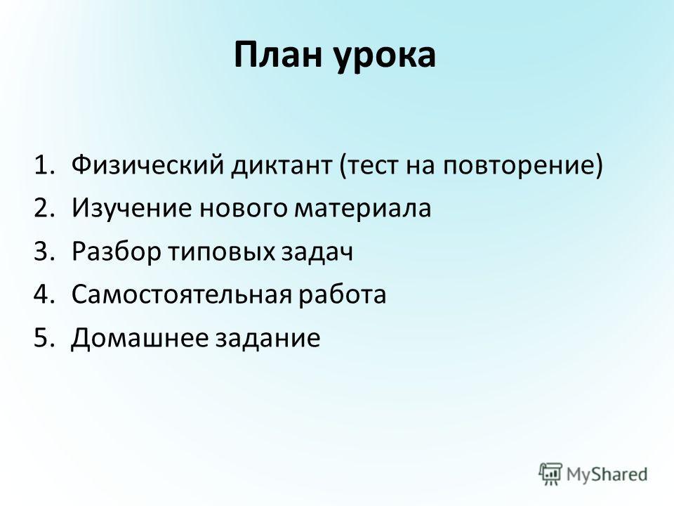 План урока 1.Физический диктант (тест на повторение) 2.Изучение нового материала 3.Разбор типовых задач 4.Самостоятельная работа 5.Домашнее задание