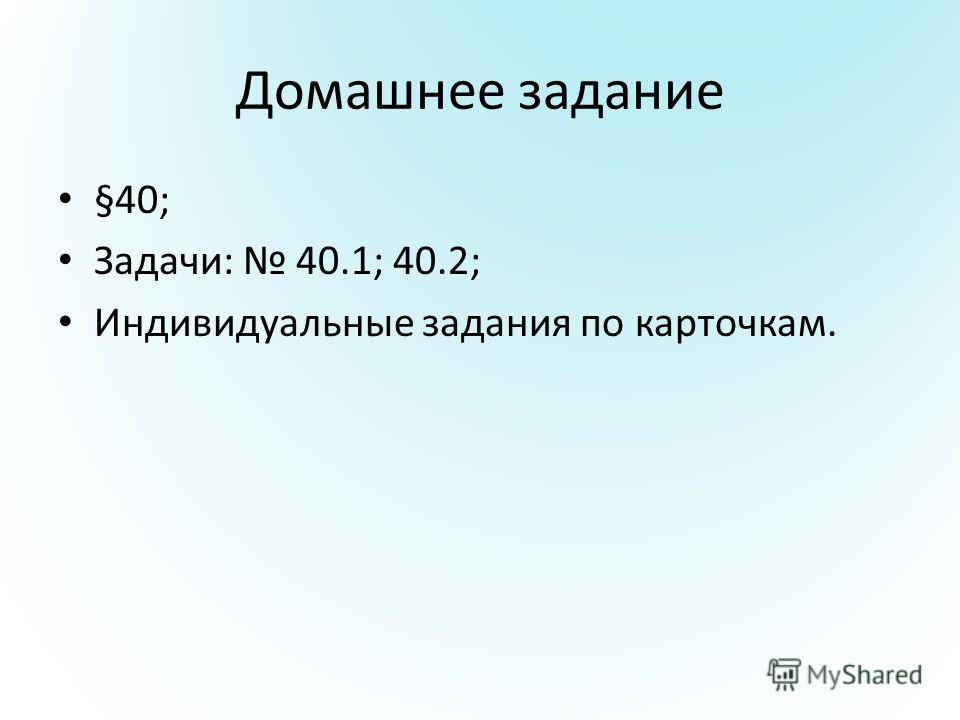 Домашнее задание §40; Задачи: 40.1; 40.2; Индивидуальные задания по карточкам.