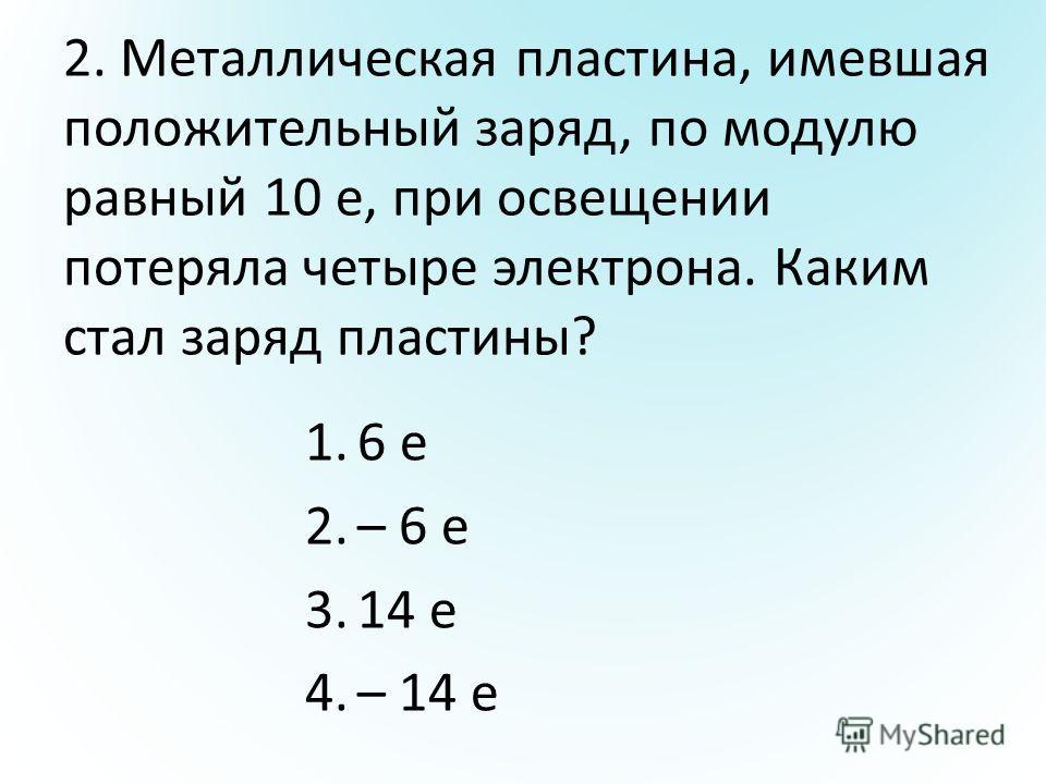2. Металлическая пластина, имевшая положительный заряд, по модулю равный 10 е, при освещении потеряла четыре электрона. Каким стал заряд пластины? 1.6 е 2.– 6 е 3.14 е 4.– 14 е