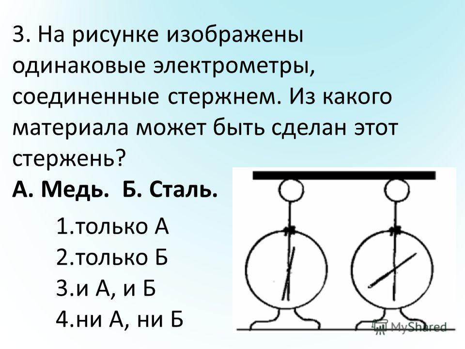 3. На рисунке изображены одинаковые электрометры, соединенные стержнем. Из какого материала может быть сделан этот стержень? А. Медь. Б. Сталь. 1.только А 2.только Б 3.и А, и Б 4.ни А, ни Б