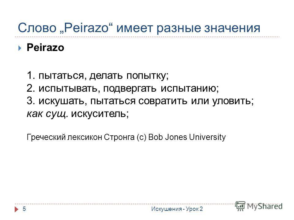 Слово Peirazo имеет разные значения Искушения - Урок 25 Peirazo 1. пытаться, делать попытку; 2. испытывать, подвергать испытанию; 3. искушать, пытаться совратить или уловить; как сущ. искуситель; Греческий лексикон Стронга (с) Bob Jones University
