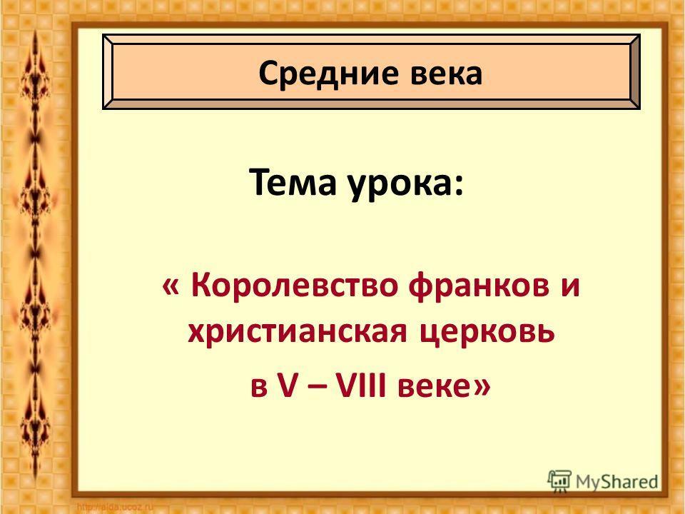 Тема урока: « Королевство франков и христианская церковь в V – VIII веке» Средние века